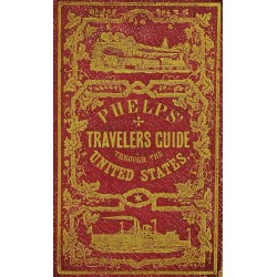 Phelps's Travellers' Guide Through the United States: Containing Upwards of Seven Hundred Rail-Road, Canal, and Stage and Steam-Boat Routes